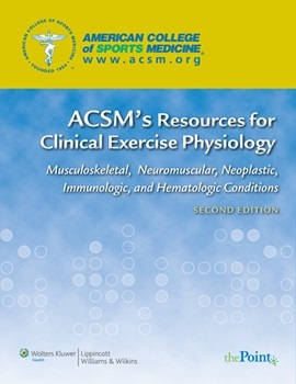 ACSM's Resources for Clinical Execise Physiology, 2nd-Musculoskeletal, Neuromuscular, Neoplastic,Immunologic & Hematologic Conditions