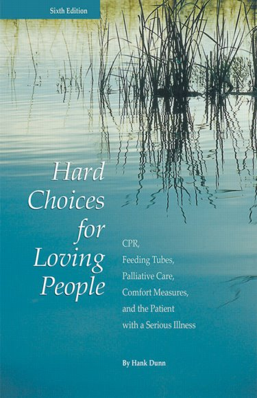 Hard Choices for Loving People, 6th ed.- CPR, Feeding Tubes, Palliative Care, Comfort Measures, and the Patient with a Serious Illness