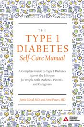 Type 1 Diabetes Self-Care Manual- A Complete Guide to Type 1 Diabetes Across theLifespan for People with Diabetes, Parents,& Caregivers