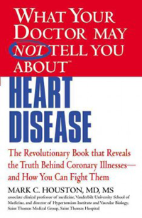 What Your Doctor May Not Tell You about Heart Disease- The Revolutionary Book That Reveals the Truth BehindCoronary Illnesses - And How You Can Fight Them